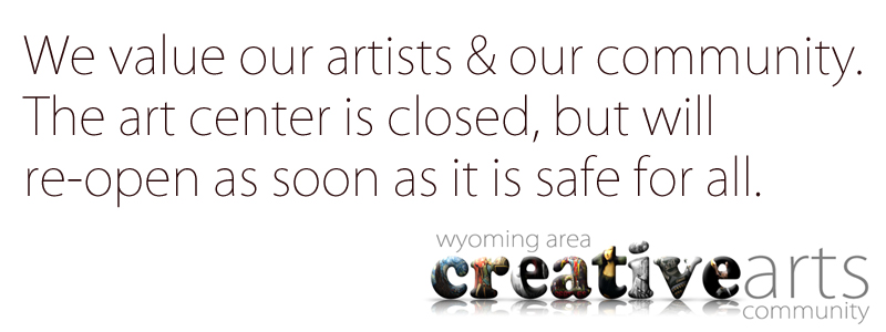 The Hallberg Center for the Arts will be closed from now through April 30th (at which time we will reassess the situation) to help prevent the spread of COVID-19 and to contribute to the health and well-being of our visitors, volunteers and the community.  The events taking place during this time period will be rescheduled when possible, check back to see the updated calendar.  Thanks from everyone at The Wyoming Area creative arts community.